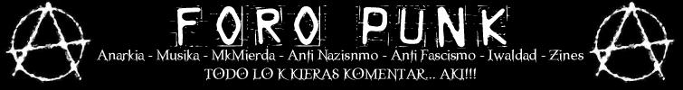 ..::FORO PUNK::.. Todo lo k kieras hablar sobre la musika Punk y relacionados, adem�s de temas sobre Anarkia, Liberaci�n Animal, Anti Fascismo, Anti Nazismo, MkMierda... TODO LO ENKONTRARAS AKI!!!